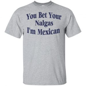 You Bet Your Nalgas I'm Mexican T-Shirts, Hoodie, Tank Apparel