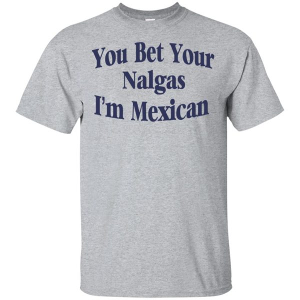 You Bet Your Nalgas I'm Mexican T-Shirts, Hoodie, Tank Apparel 3