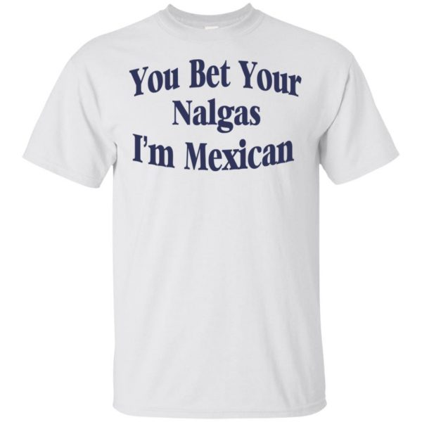 You Bet Your Nalgas I'm Mexican T-Shirts, Hoodie, Tank Apparel 4