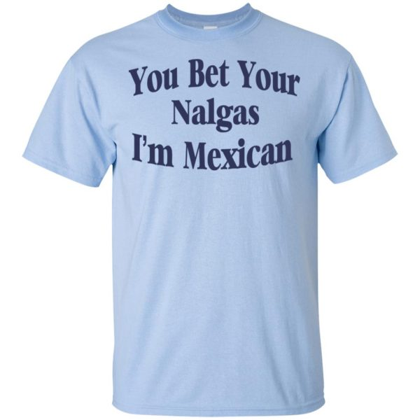 You Bet Your Nalgas I'm Mexican T-Shirts, Hoodie, Tank Apparel 5