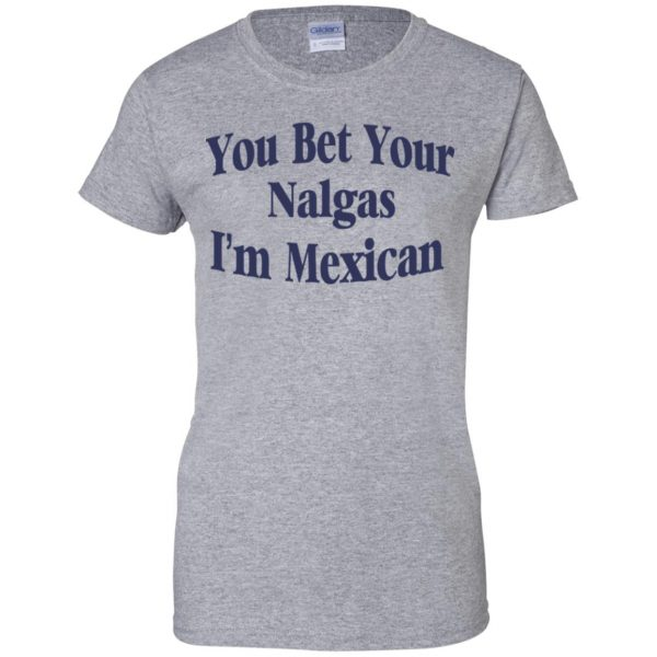 You Bet Your Nalgas I'm Mexican T-Shirts, Hoodie, Tank Apparel 12