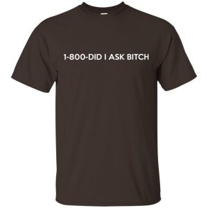 1-800- Did I Ask Bitch T-Shirts, Hoodie, Tank Apparel