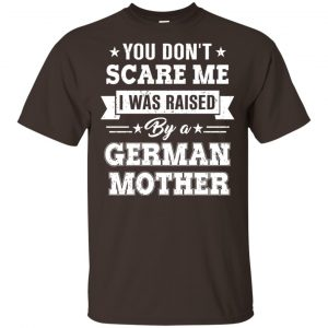 You Don't Scare Me I Was Raised By A German Mother T-Shirts, Hoodie, Tank Apparel 2