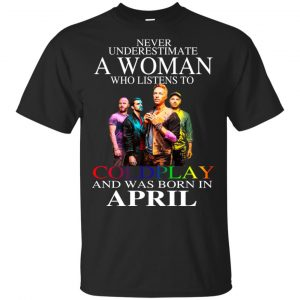 A Woman Who Listens To Coldplay And Was Born In April T-Shirts, Hoodie, Tank Apparel