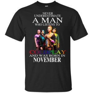 A Man Who Listens To Coldplay And Was Born In November T-Shirts, Hoodie, Tank Apparel