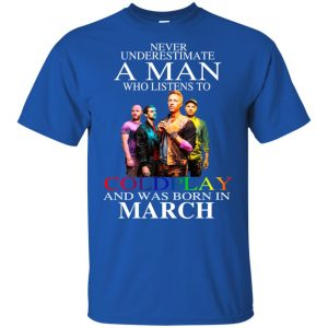 A Man Who Listens To Coldplay And Was Born In March T-Shirts, Hoodie, Tank Apparel 2