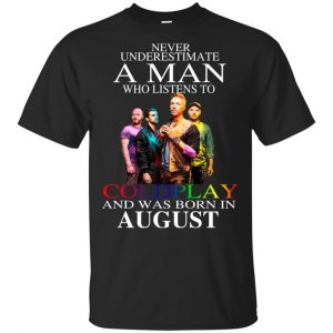 A Man Who Listens To Coldplay And Was Born In August T-Shirts, Hoodie, Tank Apparel