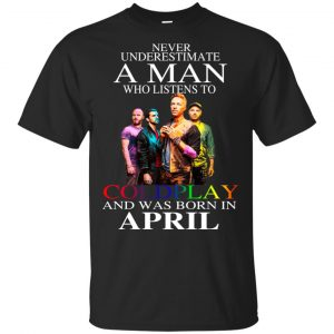 A Man Who Listens To Coldplay And Was Born In April T-Shirts, Hoodie, Tank Apparel