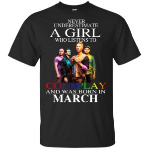 A Girl Who Listens To Coldplay And Was Born In March T-Shirts, Hoodie, Tank Apparel