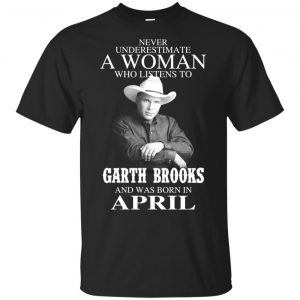 A Woman Who Listens To Garth Brooks And Was Born In April T-Shirts, Hoodie, Tank Apparel