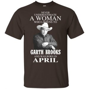 A Woman Who Listens To Garth Brooks And Was Born In April T-Shirts, Hoodie, Tank Apparel 2