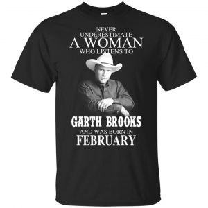 A Woman Who Listens To Garth Brooks And Was Born In February T-Shirts, Hoodie, Tank Apparel