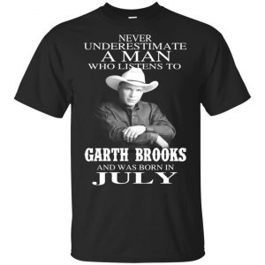 A Man Who Listens To Garth Brooks And Was Born In July T-Shirts, Hoodie, Tank Apparel