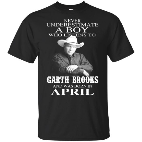 A Boy Who Listens To Garth Brooks And Was Born In April T-Shirts, Hoodie, Tank Apparel 3