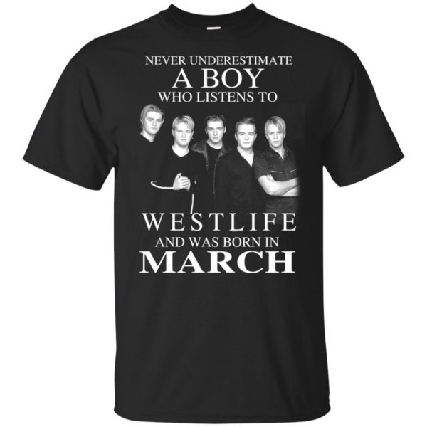 A Boy Who Listens To Westlife And Was Born In March T-Shirts, Hoodie, Tank Apparel