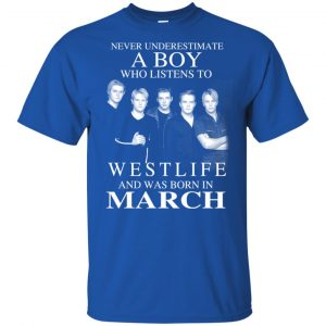 A Boy Who Listens To Westlife And Was Born In March T-Shirts, Hoodie, Tank