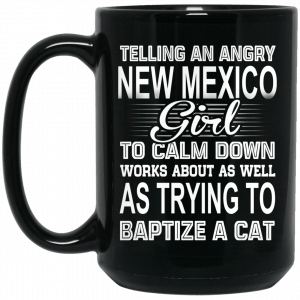 Telling An Angry New Mexico Girl To Calm Down Works About As Well As Trying To Baptize A Cat Mug Coffee Mugs