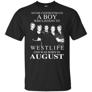 A Boy Who Listens To Westlife And Was Born In August T-Shirts, Hoodie, Tank