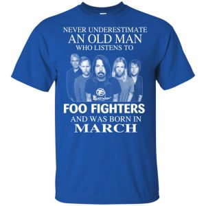 An Old Man Who Listens To Foo Fighters And Was Born In March T-Shirts, Hoodie, Tank