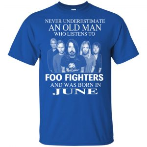 An Old Man Who Listens To Foo Fighters And Was Born In June T-Shirts, Hoodie, Tank
