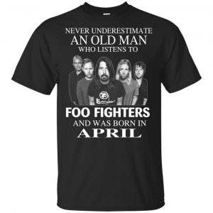An Old Man Who Listens To Foo Fighters And Was Born In April T-Shirts, Hoodie, Tank