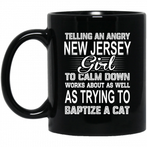 Telling An Angry New Jersey Girl To Calm Down Works About As Well As Trying To Baptize A Cat Mug