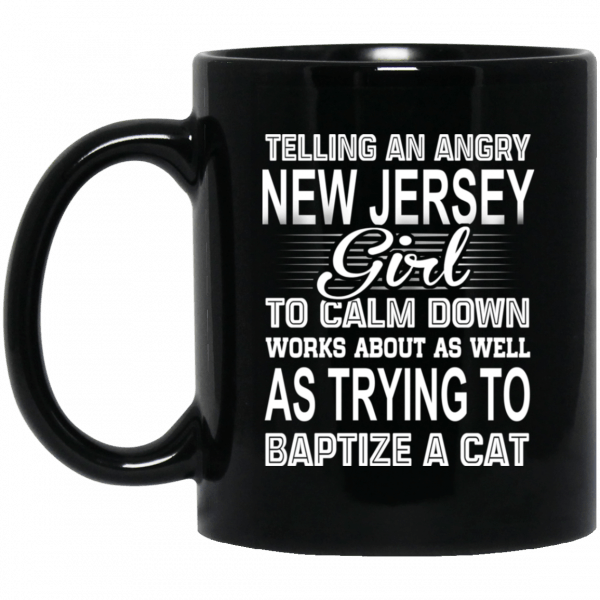 Telling An Angry New Jersey Girl To Calm Down Works About As Well As Trying To Baptize A Cat Mug Coffee Mugs