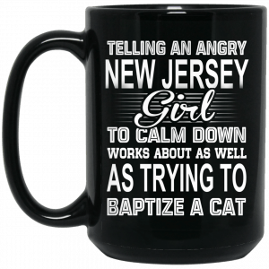 Telling An Angry New Jersey Girl To Calm Down Works About As Well As Trying To Baptize A Cat Mug Coffee Mugs 2