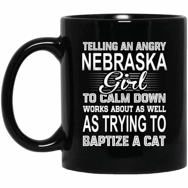 Telling An Angry Nebraska Girl To Calm Down Works About As Well As Trying To Baptize A Cat Mug Coffee Mugs