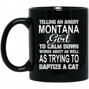 Telling An Angry Montana Girl To Calm Down Works About As Well As Trying To Baptize A Cat Mug Coffee Mugs
