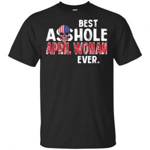 Best Asshole April Woman Ever T-Shirts, Hoodie, Tank Birthday Gift & Age