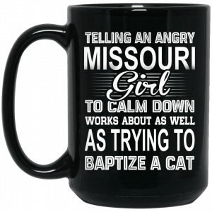 Telling An Angry Missouri Girl To Calm Down Works About As Well As Trying To Baptize A Cat Mug Coffee Mugs 2