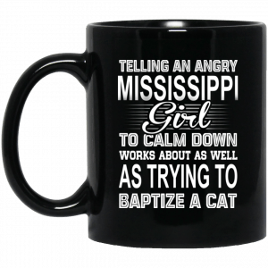 Telling An Angry Mississippi Girl To Calm Down Works About As Well As Trying To Baptize A Cat Mug Coffee Mugs