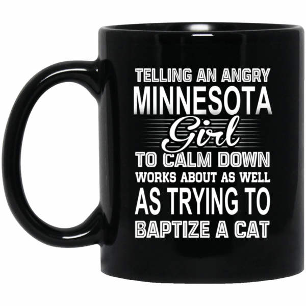 Telling An Angry Minnesota Girl To Calm Down Works About As Well As Trying To Baptize A Cat Mug Coffee Mugs