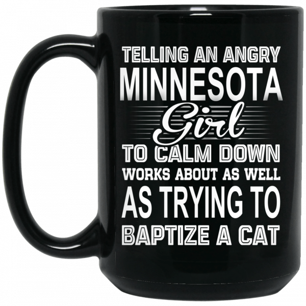 Telling An Angry Minnesota Girl To Calm Down Works About As Well As Trying To Baptize A Cat Mug Coffee Mugs 4