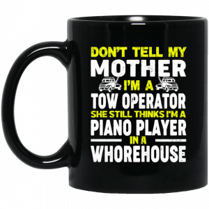 Don't Tell My Mother I'm A Tow Operator She Still Thinks I'm A Piano Player In A Whorehouse Black Mug Coffee Mugs