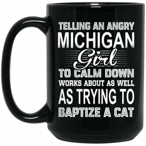 Telling An Angry Michigan Girl To Calm Down Works About As Well As Trying To Baptize A Cat Mug
