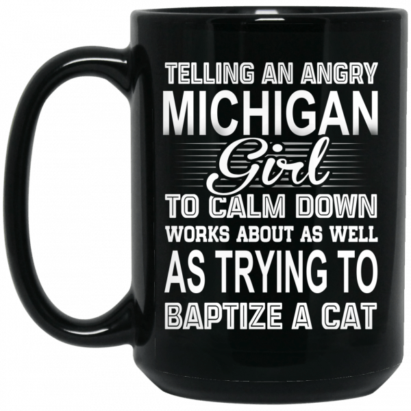Telling An Angry Michigan Girl To Calm Down Works About As Well As Trying To Baptize A Cat Mug Coffee Mugs