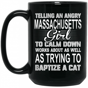 Telling An Angry Massachusetts Girl To Calm Down Works About As Well As Trying To Baptize A Cat Mug