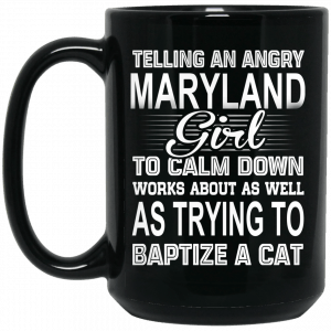 Telling An Angry Maryland Girl To Calm Down Works About As Well As Trying To Baptize A Cat Mug