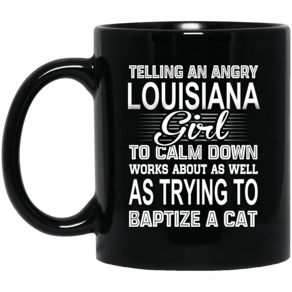 Telling An Angry Louisiana Girl To Calm Down Works About As Well As Trying To Baptize A Cat Mug Coffee Mugs