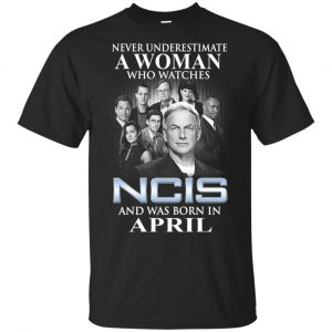 A Woman Who Watches NCIS And Was Born In April T-Shirts, Hoodie, Tank