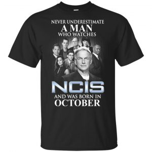 A Man Who Watches NCIS And Was Born In October T-Shirts, Hoodie, Tank