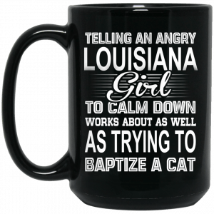 Telling An Angry Louisiana Girl To Calm Down Works About As Well As Trying To Baptize A Cat Mug Coffee Mugs 2