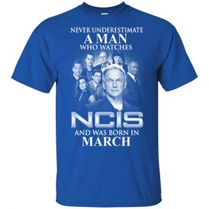 A Man Who Watches NCIS And Was Born In March T-Shirts, Hoodie, Tank Apparel