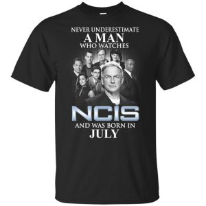 A Man Who Watches NCIS And Was Born In July T-Shirts, Hoodie, Tank Apparel