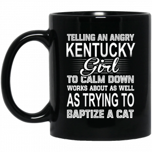 Telling An Angry Kentucky Girl To Calm Down Works About As Well As Trying To Baptize A Cat Mug