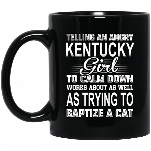 Telling An Angry Kentucky Girl To Calm Down Works About As Well As Trying To Baptize A Cat Mug Coffee Mugs
