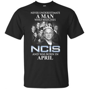 A Man Who Watches NCIS And Was Born In April T-Shirts, Hoodie, Tank