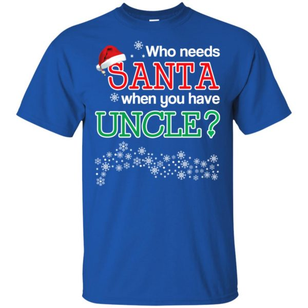 Who Needs Santa When You Have Uncle? Christmas T-Shirts, Hoodie, Tank